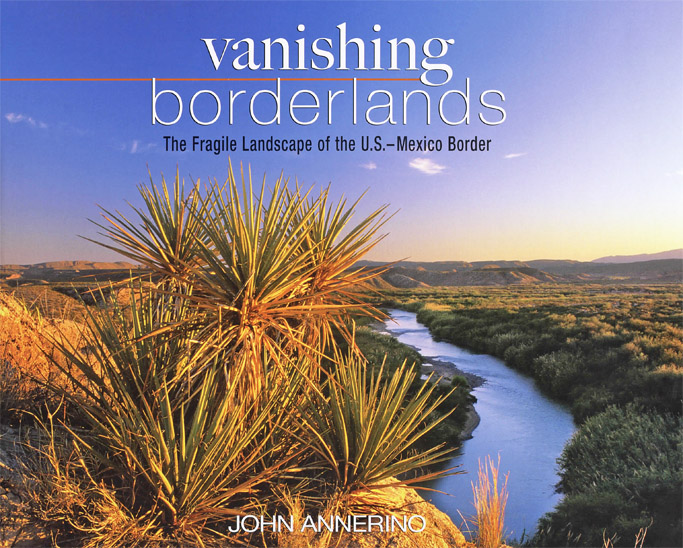 Vanishing Borderlands, John Annerino. Fragile Landscape, U.S. Mexico Border,
